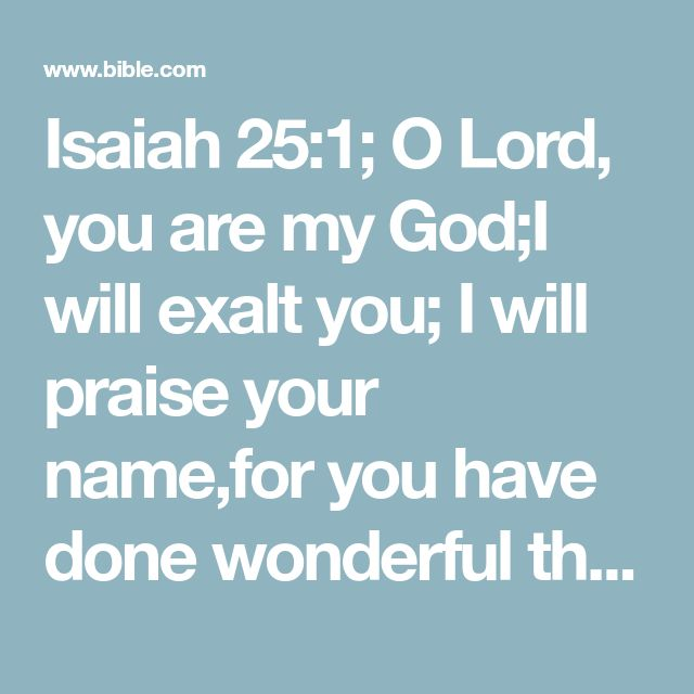 Isaiah 25:1; O Lord, you are my God;I will exalt you; I will praise your name,for you have done wonderful things,plans formed of old, faithful and sure.