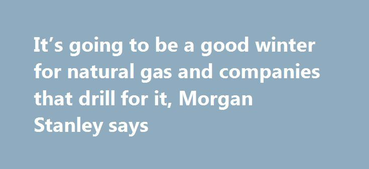 It's going to be a good winter for natural gas and companies that drill for it, Morgan Stanley says http://betiforexcom.livejournal.com/27165005.html  Low natural gas prices are setting up a demand bump that may boost drillers like Cabot Oil and Gas, Morgan Stanley said.The post It's going to be a good winter for natural gas and companies that drill for it, Morgan Stanley says appeared first on NASDAQ.The post It's going to be a good winter for natural gas and companies that drill for it…
