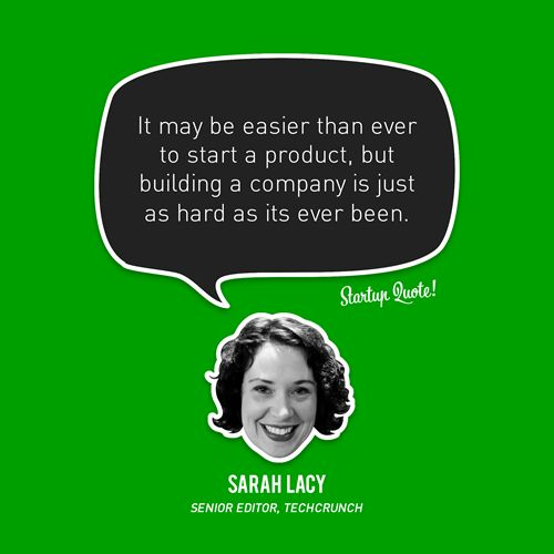 It may be easier than ever to start a product, but building a company is just as hard as its ever been. - Sarah Lacy