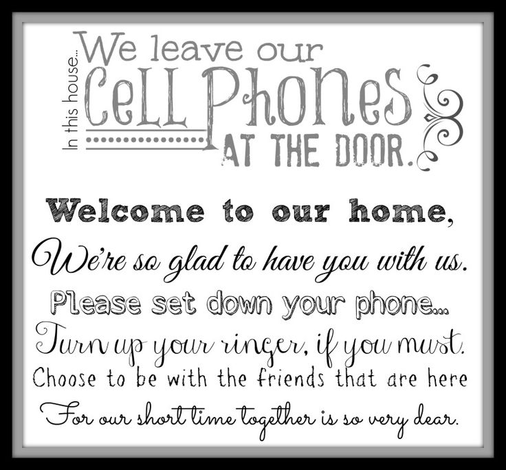 Post in the Entry Way so guests know where to leave their phone when they're visiting… Technology can ruin relationships… choose to be present…