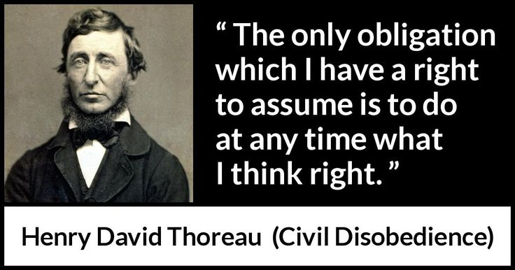 Henry David Thoreau - Civil Disobedience - The only obligation which I have a right to assume is to do at any time what I think right.