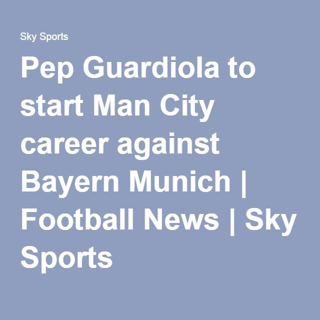 Pep Guardiola to start Man City career against Bayern Munich | Football News | Sky Sports