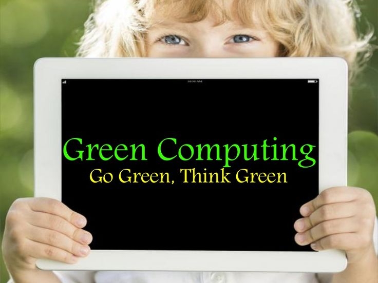 "Looking for the Green Computing? Here are the basics of Green Computing - ""The Eco-Friendly Computing"". Go Green, Think Green, Act Green and Save Green!"