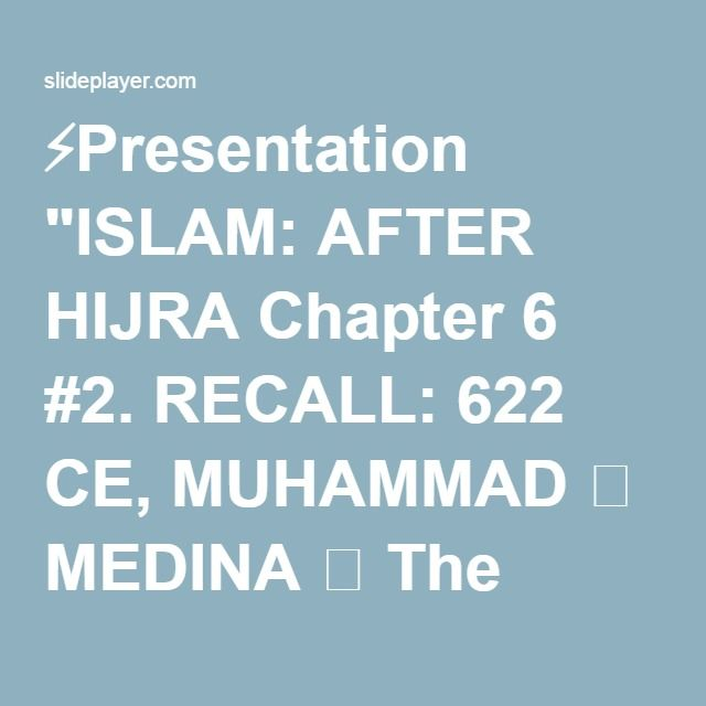"⚡Presentation ""ISLAM: AFTER HIJRA Chapter 6 #2. RECALL: 622 CE, MUHAMMAD  MEDINA  The community governed by the revelations to M.  Many from Mecca joined  Battles."""