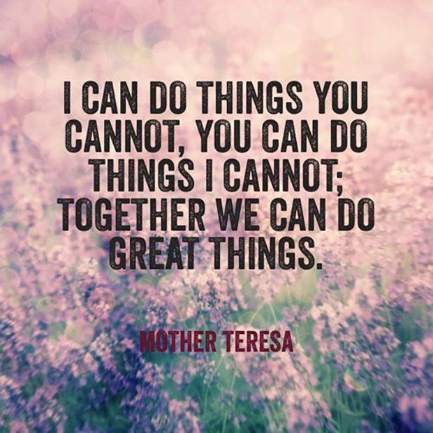 """""""I can do things you cannot, you can do things I cannot; together we can do great things.""""—Mother Teresa"""