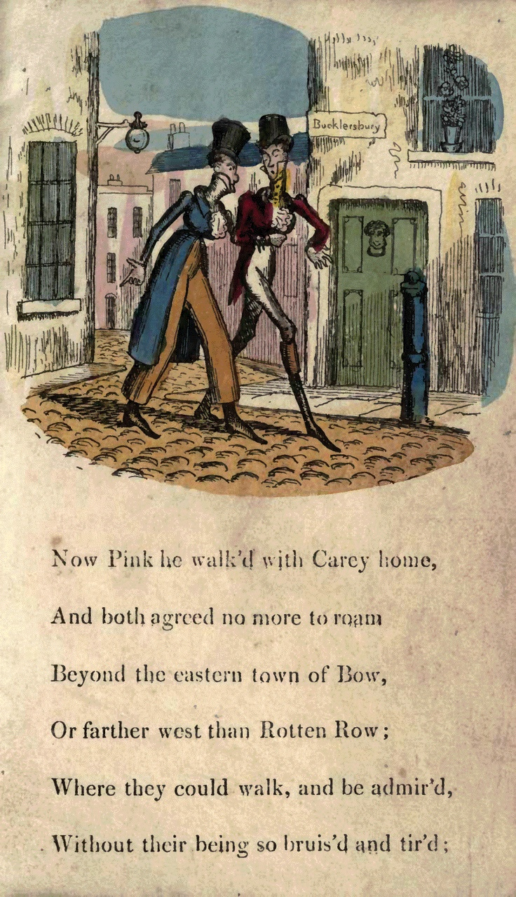 Page 13  Now Pink he walked with Carey home, And both agreed no more to roam Beyond the eastern town of Bow, Or farther west than Rotten Row; Where they could walk, and be admired, Without their being so bruised and tired;