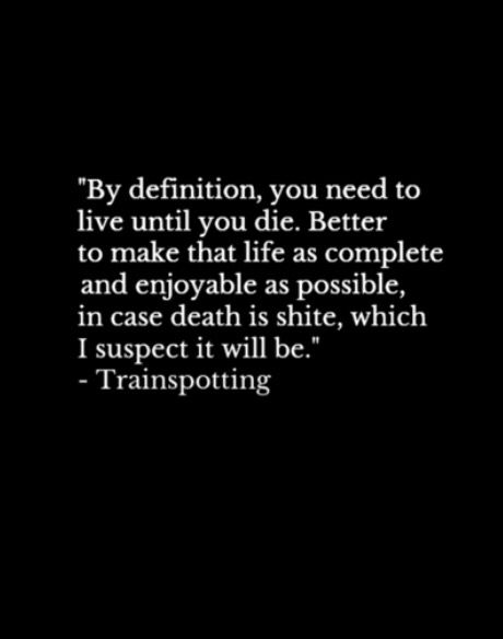 """By definition, you need to live until you die."" Trainspotting. Irvine Welsh. 1993."