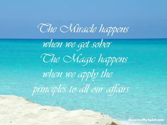 the miracle happens when we get sober the magic happens when we apply the principles to all our affairs