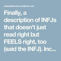 Finally, a description of INFJs that doesn't just read right but FEELS right, too (said the INFJ). Includes several common, relatable INFJ reactions beyond simply door slamming.