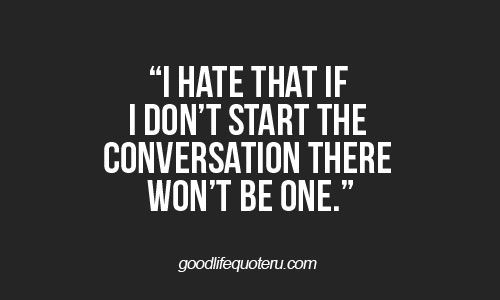 I hate that if I don't start the conversation there won't be one.