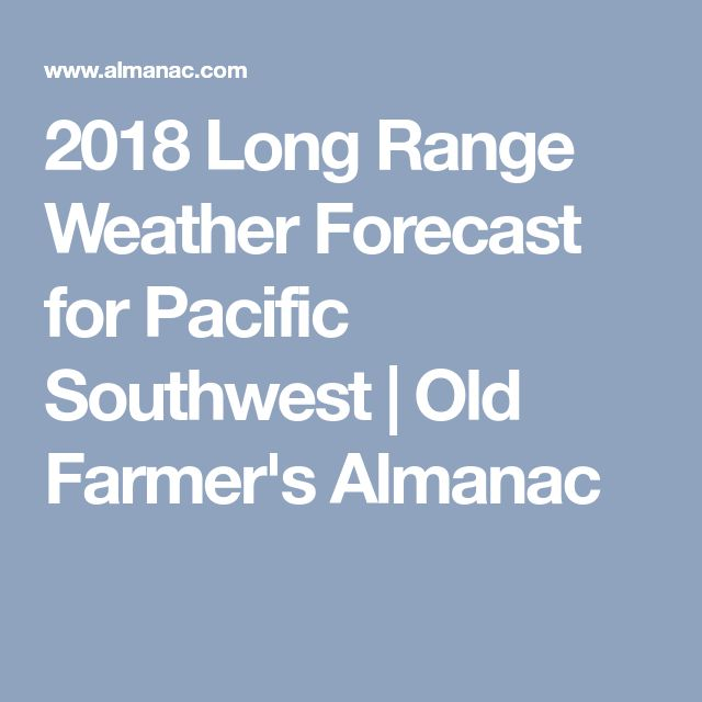 2018 Long Range Weather Forecast for Pacific Southwest | Old Farmer's Almanac