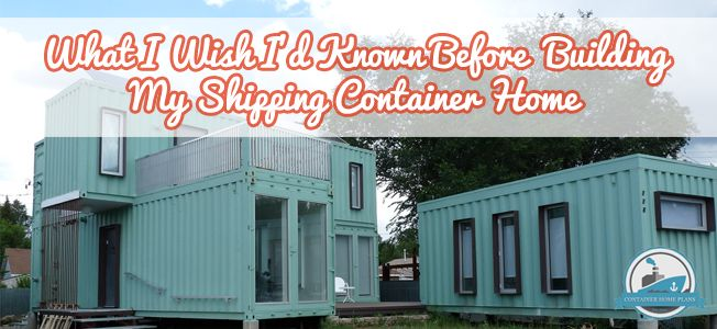 "23 SHIPPING CONTAINER HOME OWNERS SPEAK OUT: ""WHAT I WISH I'D KNOWN BEFORE BUILDING MY SHIPPING CONTAINER HOME"""