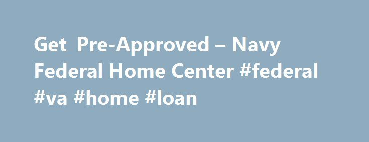 Get Pre-Approved – Navy Federal Home Center #federal #va #home #loan http://riverside.nef2.com/get-pre-approved-navy-federal-home-center-federal-va-home-loan/  # Get Pre-Approved Being pre-approved means you've filled out a mortgage application (or you've met with a loan officer), your credit files have been reviewed, and the loan officer believes you can readily qualify for a given loan amount with one or more specific mortgage programs. Get pre-approved and start your home search…