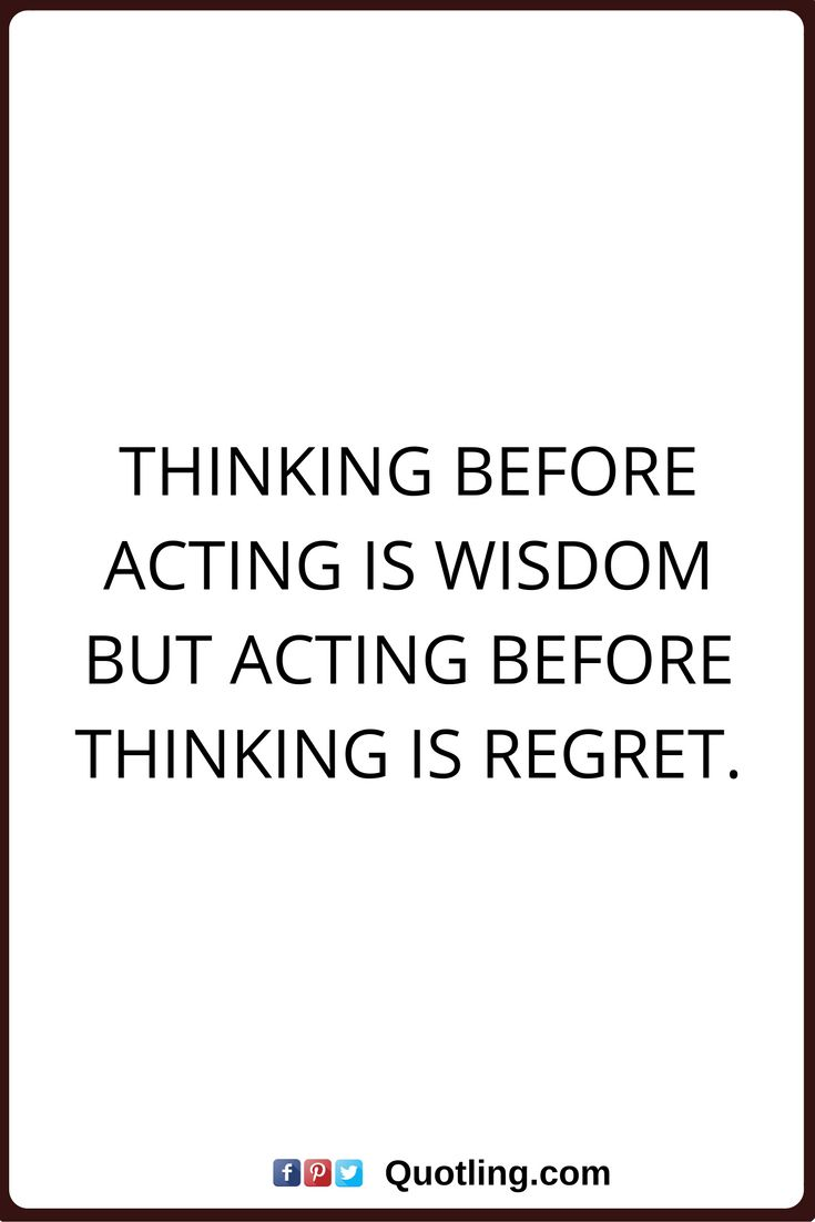 regret quotes Thinking before acting is wisdom but acting before thinking is regret.