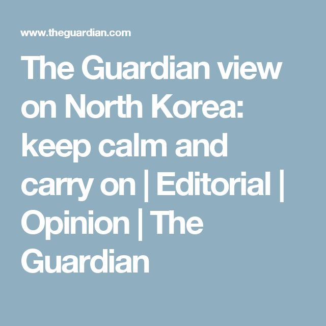 The Guardian view on North Korea: keep calm and carry on   Editorial   Opinion   The Guardian