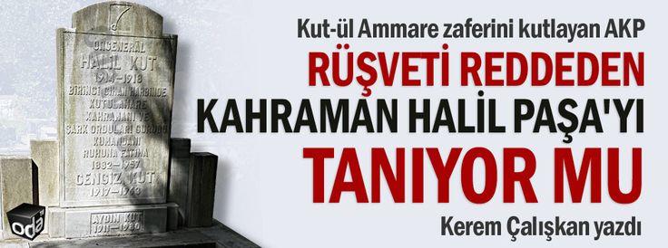AKP ve yandaşları, Kut-ülAmmare zaferini kutlarken, unuttukları Kut kahramanı İttihatçı Halil Paşa'nın kim olduğunu öğrensin diye bunları yazdık…