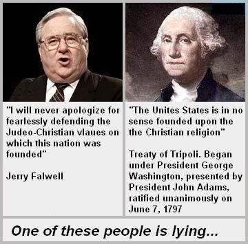Politics, Religion, Christianity, Separation of Church and State, Religious Freedom, Freedom of Religion, Freedom from Religion, Forcing Religion on Others, NOT a Christian Nation, Treaty of Tripoli. The United States is in no sense founded upon the Christian religion. One of these people is lying... It's Jerry Falwell.