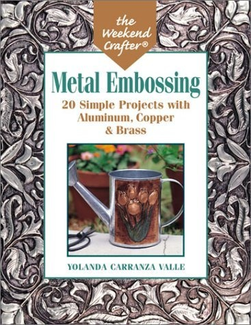 The Weekend Crafter: Metal Embossing: 20 Simple Projects with Aluminum, Copper & Brass Foils by Yolanda Carranza Valle