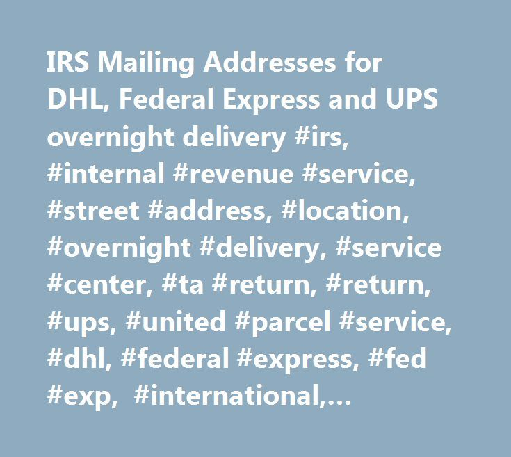 IRS Mailing Addresses for DHL, Federal Express and UPS overnight delivery #irs, #internal #revenue #service, #street #address, #location, #overnight #delivery, #service #center, #ta #return, #return, #ups, #united #parcel #service, #dhl, #federal #express, #fed #exp, #international, #abroad, #express #delivery, #rush, #postmark, #mailng #date, #delivery #services, #u.s. #treasury, #toll #free #numbers, #telephone, #contact, #phone…