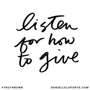 Listen for how to give. @DanielleLaPorte #Truthbomb http://www.daniellelaporte.com/truthbomb/truthbomb-991/