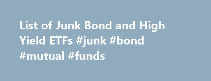 List of Junk Bond and High Yield ETFs #junk #bond #mutual #funds http://utah.remmont.com/list-of-junk-bond-and-high-yield-etfs-junk-bond-mutual-funds/  # List of Junk Bond ETFs Updated June 22, 2016 Some investors like to make interest rate plays and bond ETFs are a great way to play the yield curve. However, for investors who have a higher risk tolerance, junk bond ETFs may be the weapon of choice. And one of the best advantages of ETFs is the way taxes are calculated on these assets…