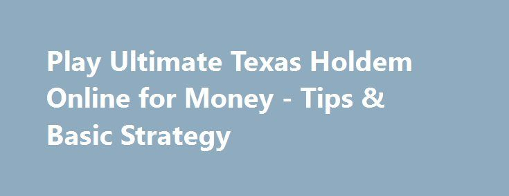 Play Ultimate Texas Holdem Online for Money - Tips & Basic Strategy http://imoneyslots.com/ultimate-texas-holdem-online-cash-card-game-play.html  Explore how to play Ultimate Texas Holdem online casino game that combines the rules of its ancestor Texas Holdem Poker and winning basic strategy