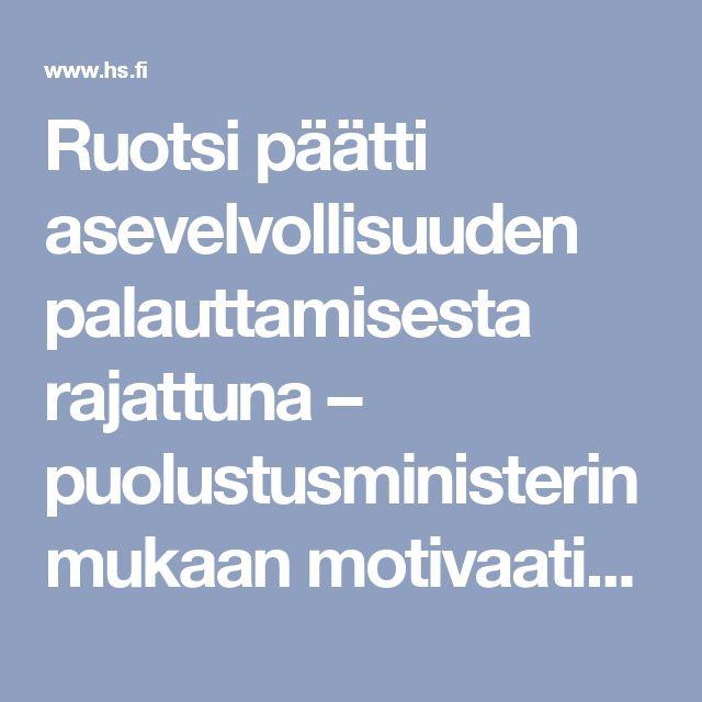 Ruotsi päätti asevelvollisuuden palauttamisesta rajattuna – puolustusministerin mukaan motivaatio ratkaisee yhä pitkälti palvelukseen joutumisen - Ulkomaat - Helsingin Sanomat