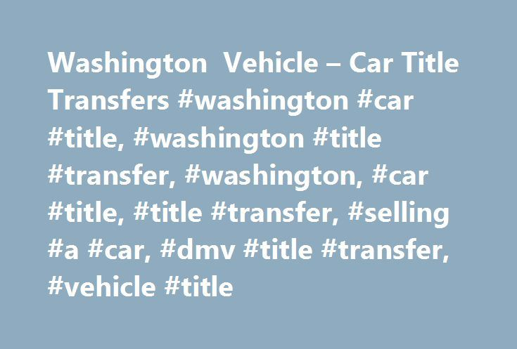 Washington Vehicle – Car Title Transfers #washington #car #title, #washington #title #transfer, #washington, #car #title, #title #transfer, #selling #a #car, #dmv #title #transfer, #vehicle #title http://wyoming.nef2.com/washington-vehicle-car-title-transfers-washington-car-title-washington-title-transfer-washington-car-title-title-transfer-selling-a-car-dmv-title-transfer-vehicle-title/  # Title Transfers in Washington How to Transfer Your Vehicle Title in Washington Have the previous owner…