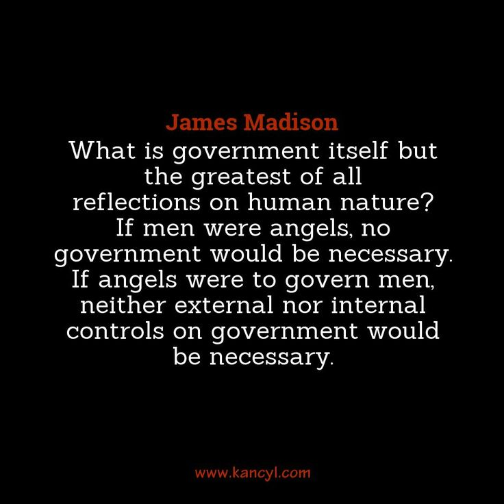 """What is government itself but the greatest of all reflections on human nature? If men were angels, no government would be necessary. If angels were to govern men, neither external nor internal controls on government would be necessary."", James Madison"