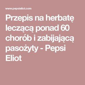 Przepis na herbatę leczącą ponad 60 chorób i zabijającą pasożyty - Pepsi Eliot