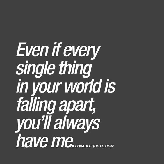 Even if every single thing in your world is falling apart, you'll always have me. ❤️ When you REALLY, REALLY love someone you automatically want to be there for him or her. Your love is so strong that you will be there when things get though. You will be there even if every single thing in his or her world is falling apart. That's true love. ❤️ www.lovablequote.com for all our love quotes!