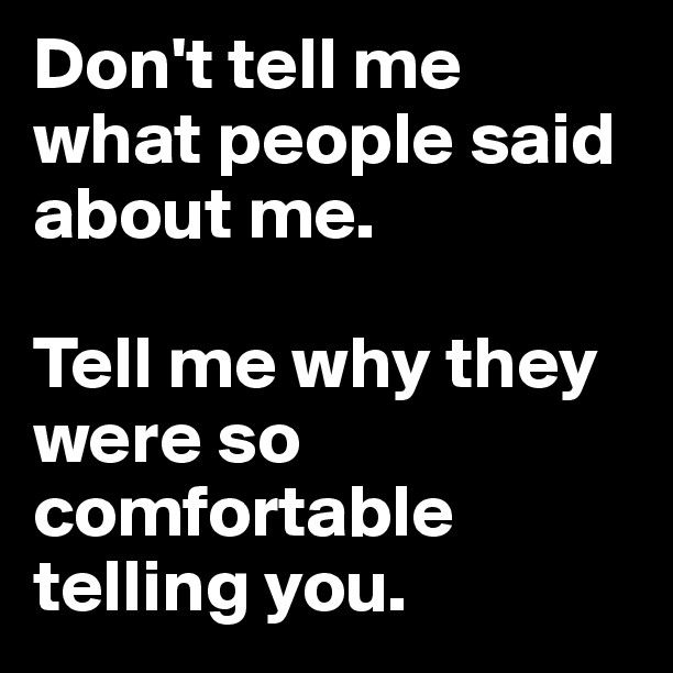 Don't tell me what people said about me.