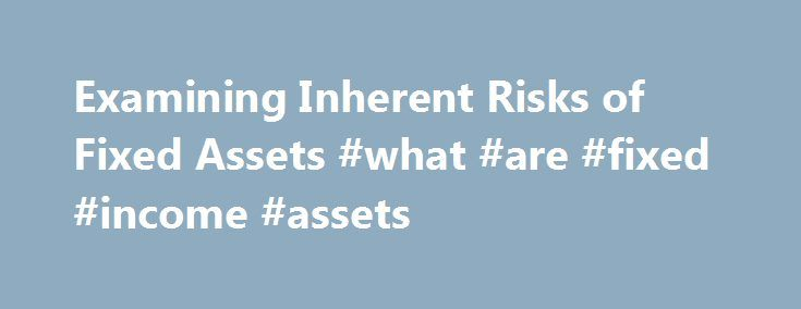Examining Inherent Risks of Fixed Assets #what #are #fixed #income #assets http://new-mexico.nef2.com/examining-inherent-risks-of-fixed-assets-what-are-fixed-income-assets/  # Examining Inherent Risks of Fixed Assets At every step of an audit, you have to consider risks of misstatement and their associated controls. When you are auditing assets, be sure to focus is on identifying risks in the fixed-asset management process. Generally, you look at two inherent fixed-asset risk factors…