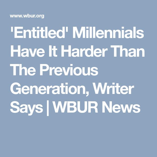 'Entitled' Millennials Have It Harder Than The Previous Generation, Writer Says   WBUR News