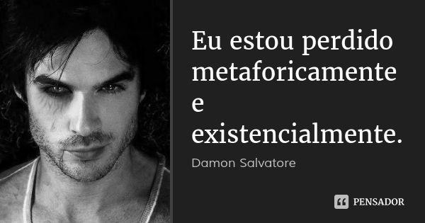 Eu estou perdido metaforicamente e existencialmente. — Damon Salvatore