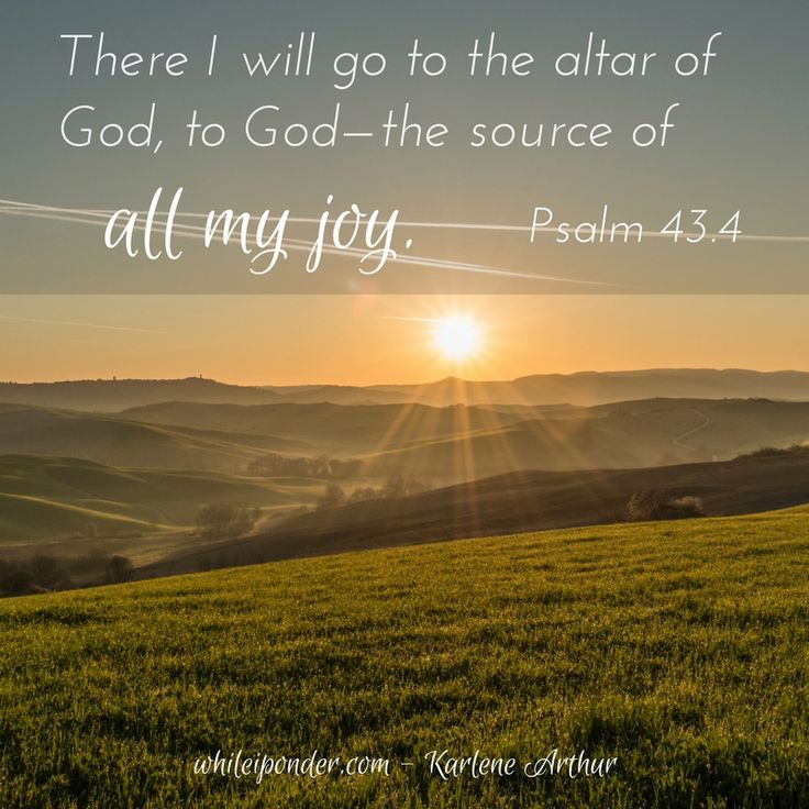 There I will go to the altar of God... Psalm 43.4