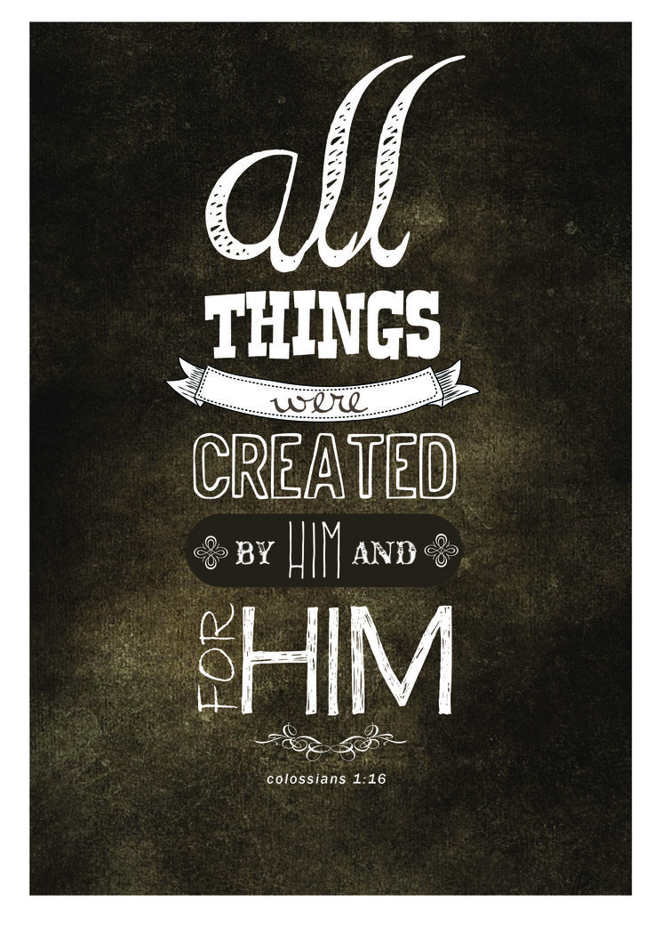 """""""For by Him all things were created that are in heaven and that are on earth, visible and invisible, whether thrones or dominions or principalities or powers. All things were created through Him and for Him."""" Colossians 1:16 NKJV"""