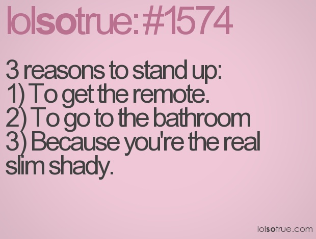 3 reasons to stand up: 1) To get the remote. 2) To go to the bathroom. 3) Because you're the real slim shady.