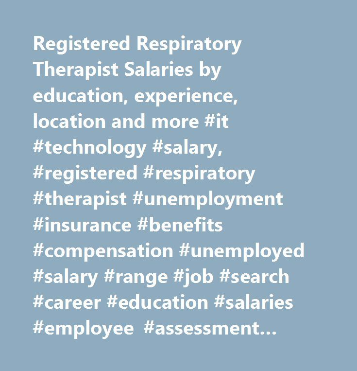 Registered Respiratory Therapist Salaries by education, experience, location and more #it #technology #salary, #registered #respiratory #therapist #unemployment #insurance #benefits #compensation #unemployed #salary #range #job #search #career #education #salaries #employee #assessment #performance #review #bonus #negotiate #wage #change #advice #california #new #york #jersey #texas #illinois #florida…