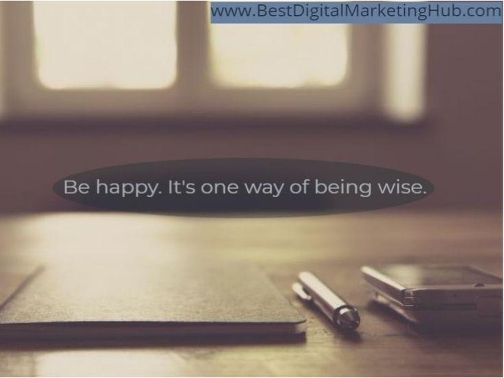 Be happy. It's one way of being wise.  www.BestDigitalMarketingHub.com http://tracklix.com/ai0g