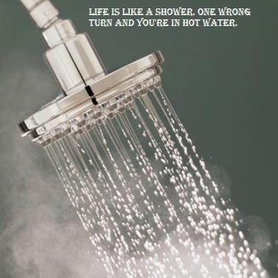 life is like a shower one wrong turn and you 39 re in hot water art for my walls pinterest. Black Bedroom Furniture Sets. Home Design Ideas