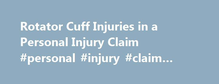 Rotator Cuff Injuries in a Personal Injury Claim #personal #injury #claim #lawyer http://law.nef2.com/rotator-cuff-injuries-in-a-personal-injury-claim-personal-injury-claim-lawyer/  # Rotator Cuff Injuries in a Personal Injury Claim Many different types of accidents or intentional injuries can cause a damaged or torn rotator cuff. This article reviews what kind of proof is necessary in a personal injury claim involving rotator cuffs, and gives some examples of reported settlements for…
