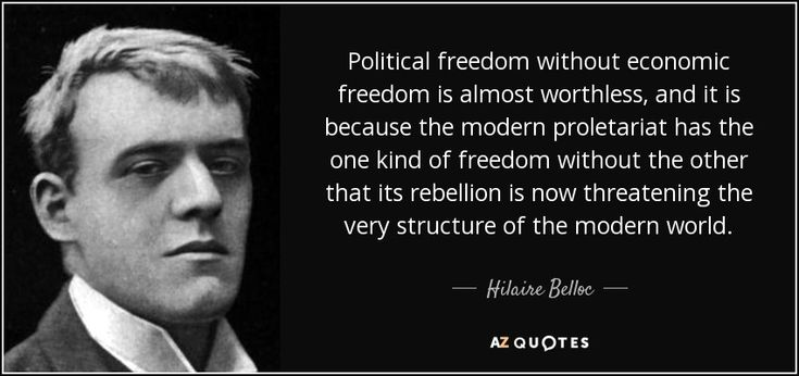 Political freedom without economic freedom is almost worthless, and it is because the modern proletariat has the one kind of freedom without the other that its rebellion is now threatening the very structure of the modern world. - Hilaire Belloc