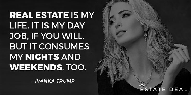 """""""Real estate is my life. It is my day job, if you will. But it consumes my nights and weekends, too."""" - Ivanka Trump"""