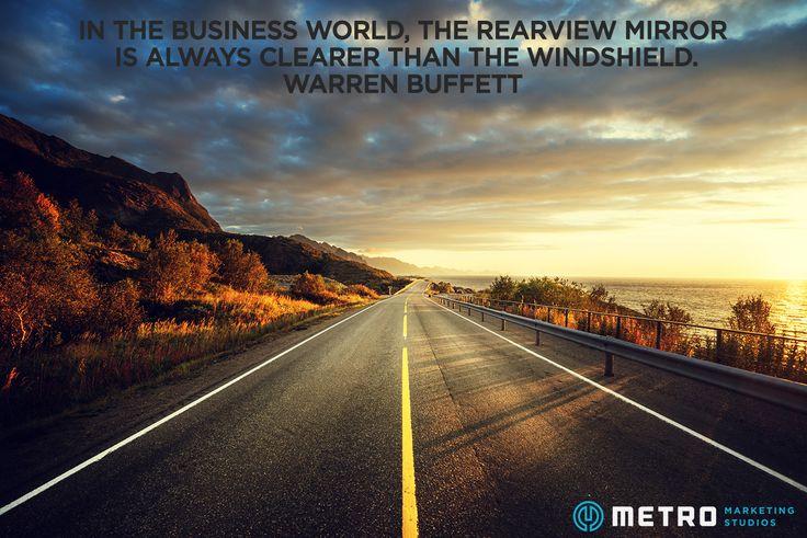 In the business world, the rearview mirror is always clearer than the windshield. Warren Buffett