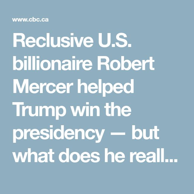Reclusive U.S. billionaire Robert Mercer helped Trump win the presidency — but what does he really want?