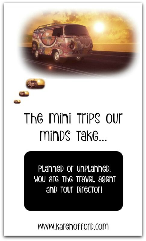 The mini trips our minds take... Planned or unplanned, you are the travel agent and tour director! Read more: http://www.karenofford.com/Blog-Mini-mind-trips.html#Blog-Mini-mind-trips