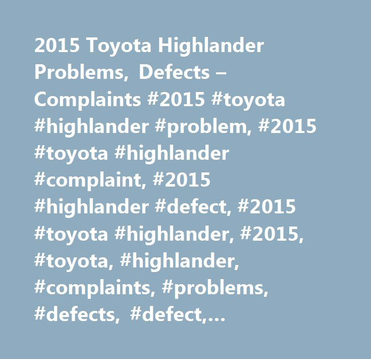 2015 Toyota Highlander Problems, Defects – Complaints #2015 #toyota #highlander #problem, #2015 #toyota #highlander #complaint, #2015 #highlander #defect, #2015 #toyota #highlander, #2015, #toyota, #highlander, #complaints, #problems, #defects, #defect, #accessories, #interior, #body #/ #paint, #transmission…