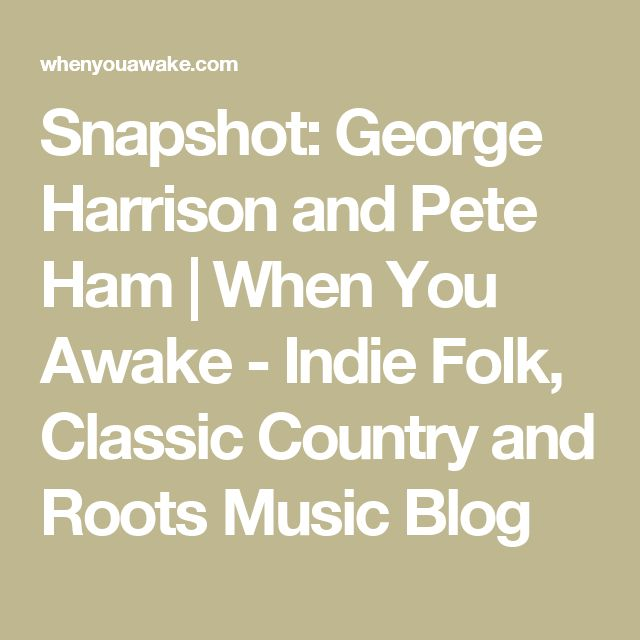 Snapshot: George Harrison and Pete Ham | When You Awake - Indie Folk, Classic Country and Roots Music Blog