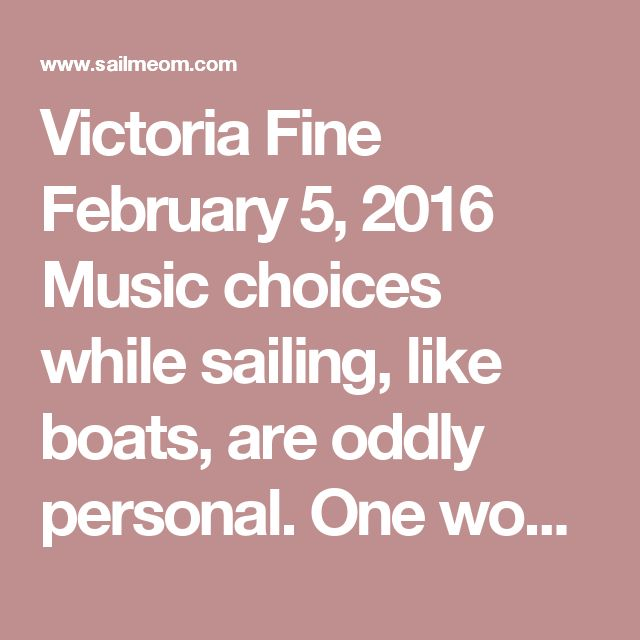 Victoria Fine  February 5, 2016 Music choices while sailing, like boats, are oddly personal. One woman's earworm is another woman's beloved ditty. So it's always interesting to see what fellow sailors blast when they're aboard.   I wrote awhile back about my favorite songs for sailing, and was delighted a few days ago when one of my favorite sailing groups sounded off on what they love to listen to.   It's a diverse list that I thought was worth sharing, whether you're regularly onboard or…